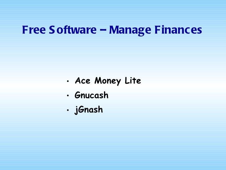 Free Software – Manage Finances <ul><li>Ace Money  Lite </li></ul><ul><li>Gnucash </li></ul><ul><li>jGnash </li></ul>