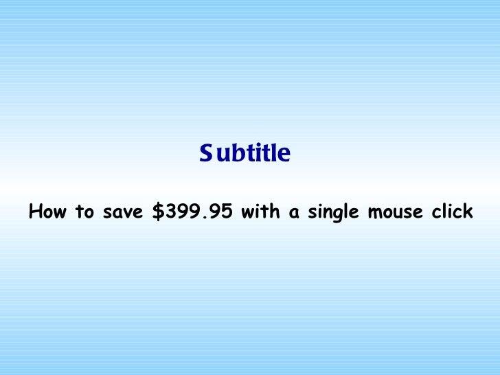Subtitle <ul><li>How to save $399.95 with a single mouse click </li></ul>