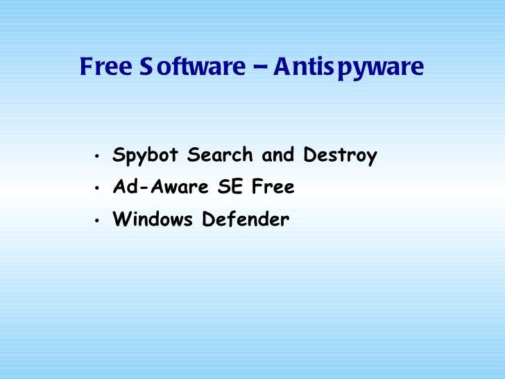 <ul><li>Spybot  Search and Destroy </li></ul><ul><li>Ad-Aware SE Free </li></ul><ul><li>Windows Defender </li></ul>Free So...