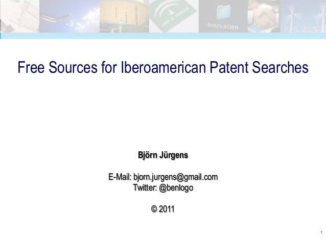 Free Sources for Iberoamerican Patent Searches                      Björn Jürgens              E-Mail: bjorn.jurgens@gmail...