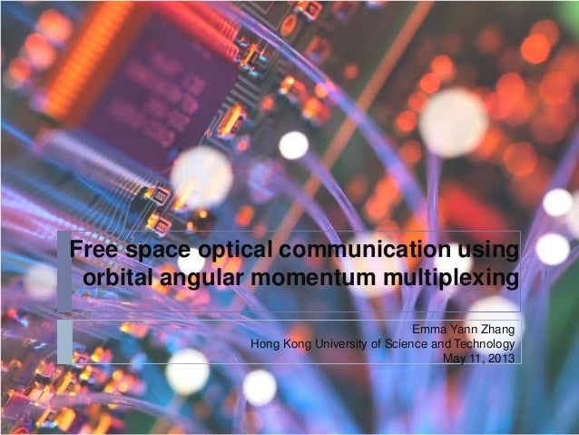 Free space optical communication usingorbital angular momentum multiplexingEmma Yann ZhangHong Kong University of Science ...