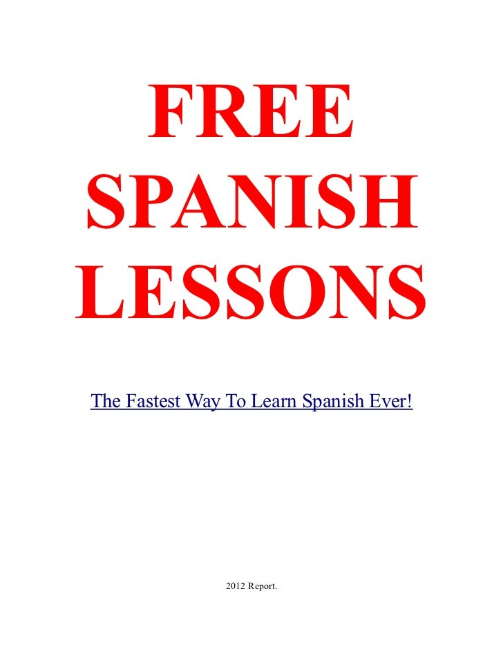 FREESPANISHLESSONSThe Fastest Way To Learn Spanish Ever!               2012 Report.