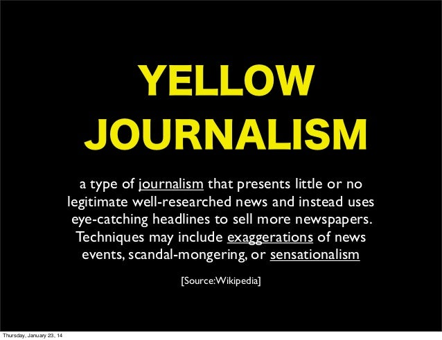 defining yellow journalism Yellow journalism is a type of journalism that presents little or no legitimate well-researched news and instead uses eye-catching.