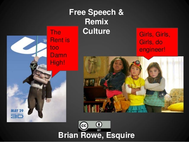 Free Speech & Remix Culture Brian Rowe, Esquire The Rent is too Damn High! Girls, Girls, Girls, do engineer!