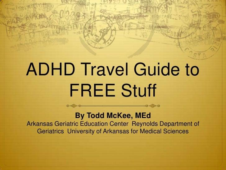 ADHD Travel Guide to FREE Stuff<br />By Todd McKee, MEdArkansas Geriatric Education CenterReynolds Department of Geriatri...