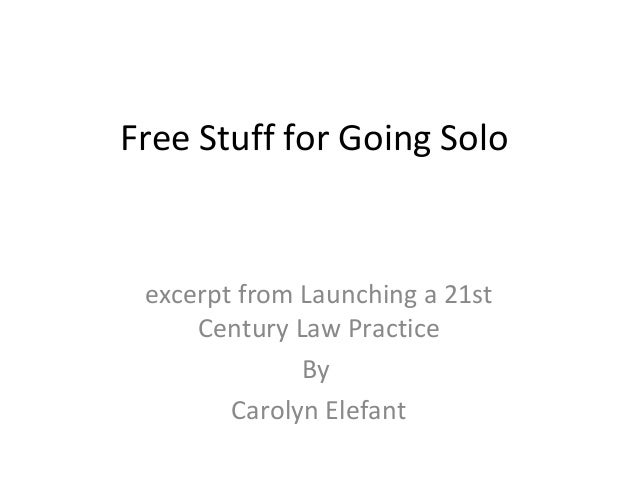 Free Stuff for Going Solo excerpt from Launching a 21st     Century Law Practice              By        Carolyn Elefant
