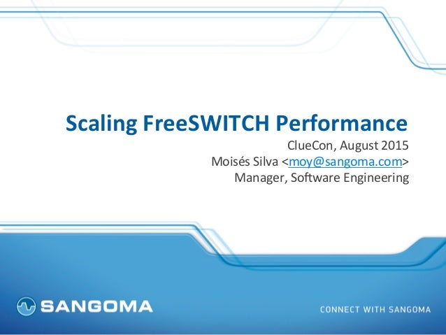 Scaling	   FreeSWITCH	   Performance	    ClueCon,	   August	   2015	    Moisés	   Silva	   <moy@sangoma.com>	    Manager,	...