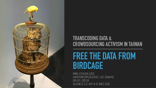 TRANSCODING DATA & CROWDSOURCING ACTIVISM IN TAIWAN FREE THE DATA FROM BIRDCAGE MEI-CHUN LEE ANTHROPOLOGY, UC DAVIS 09.01....