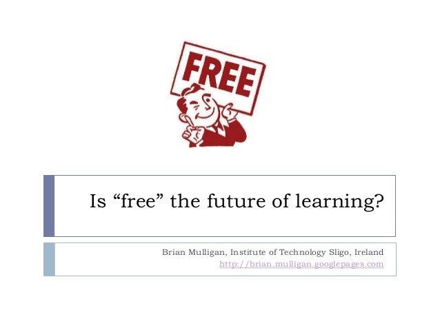 "Is ""free"" the future of learning? Brian Mulligan, Institute of Technology Sligo, Ireland http://brian.mulligan.googlepages..."