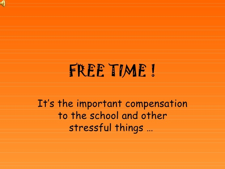 FREE TIME ! It's the important compensation to the school and other stressful things …