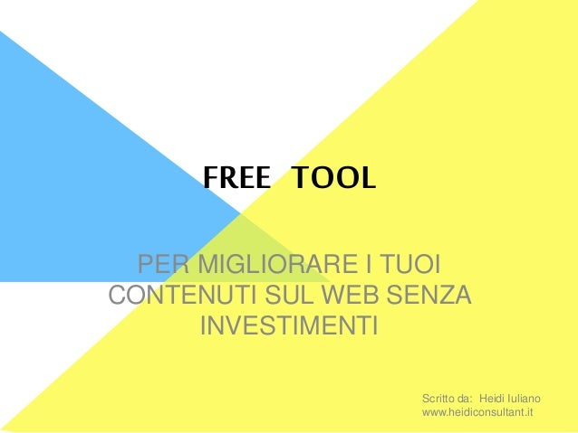 FREE TOOL PER MIGLIORARE I TUOI CONTENUTI SUL WEB SENZA INVESTIMENTI Scritto da: Heidi Iuliano www.heidiconsultant.it
