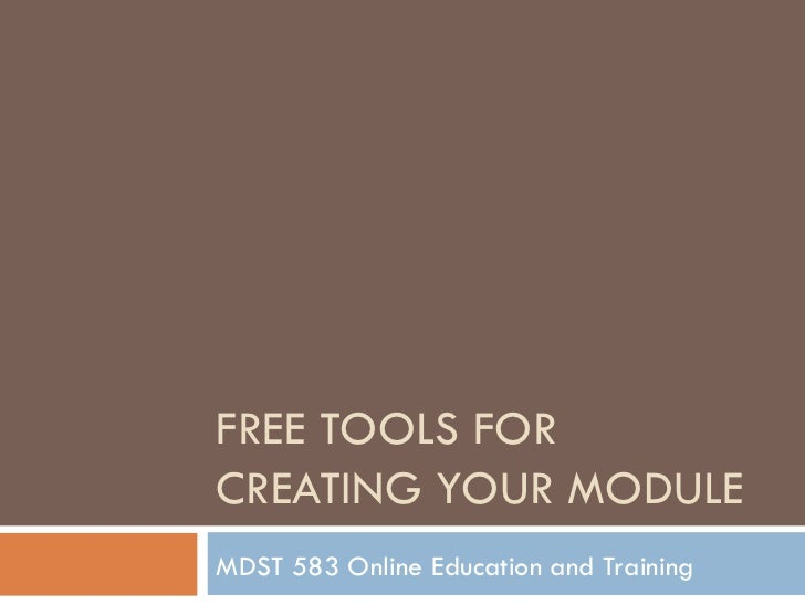 FREE TOOLS FOR CREATING YOUR MODULE  MDST 583 Online Education and Training