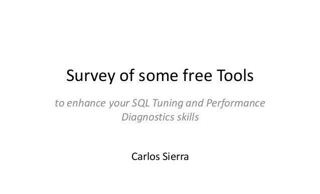 Survey of some free Tools to enhance your SQL Tuning and Performance Diagnostics skills Carlos Sierra
