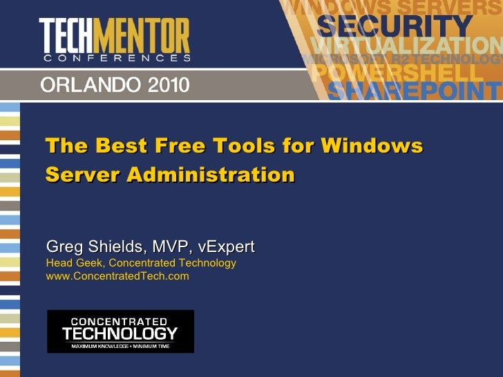 The Best Free Tools for Windows Server Administration Greg Shields, MVP, vExpert Head Geek, Concentrated Technology www.Co...