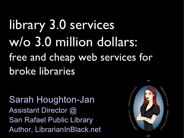 library 3.0 services  w/o 3.0 million dollars: free and cheap web services for broke libraries Sarah Houghton-Jan Assistan...