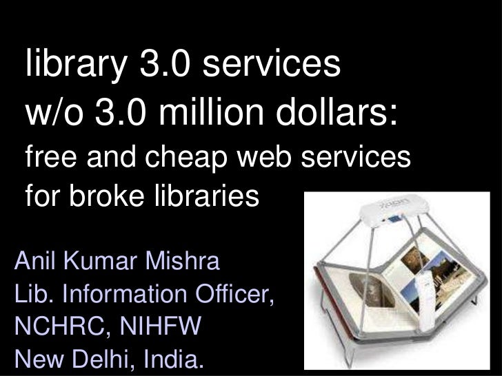 library 3.0 services w/o 3.0 million dollars:free and cheap web services for broke libraries<br />Anil Kumar Mishra<br />L...