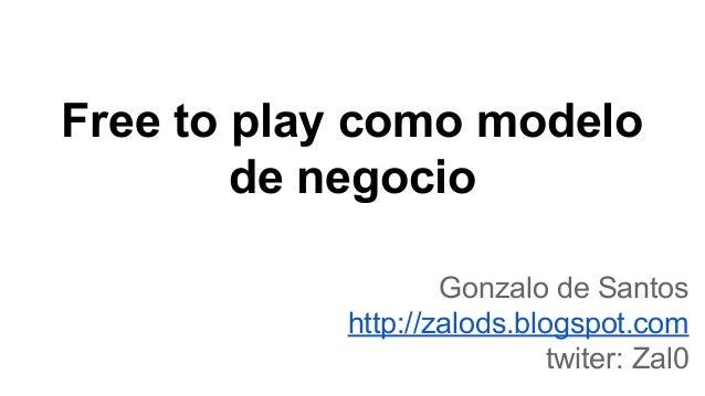 Free to play como modelo de negocio Gonzalo de Santos http://zalods.blogspot.com twiter: Zal0