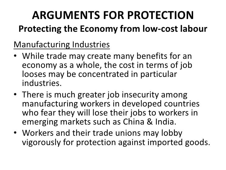 ARGUMENTS FOR PROTECTION Protecting the Economy from low-cost labourManufacturing Industries• While trade may create many ...