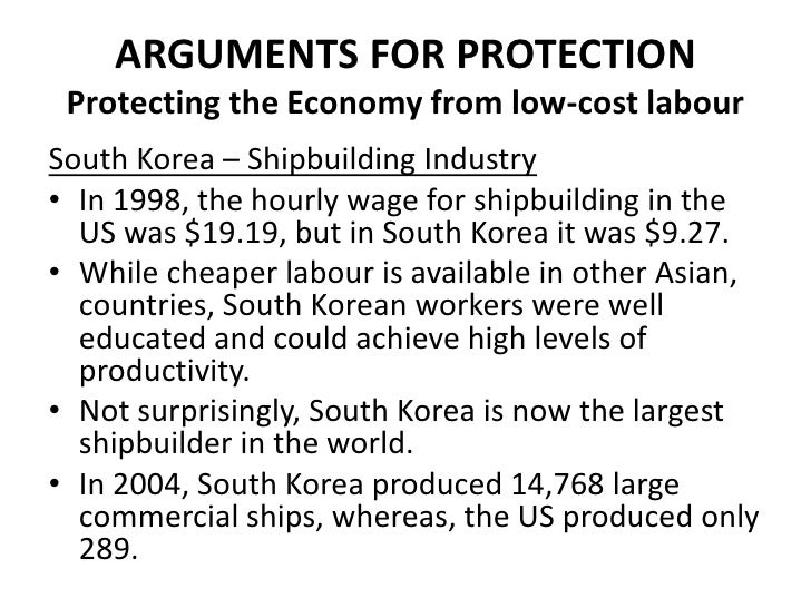 ARGUMENTS FOR PROTECTION Protecting the Economy from low-cost labourSouth Korea – Shipbuilding Industry• In 1998, the hour...
