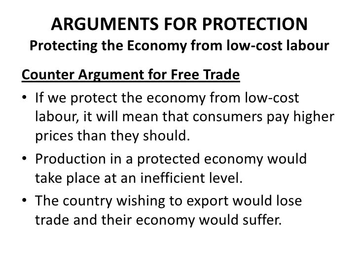 ARGUMENTS FOR PROTECTION Protecting the Economy from low-cost labourCounter Argument for Free Trade• If we protect the eco...
