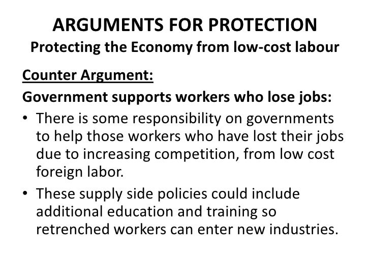 ARGUMENTS FOR PROTECTION Protecting the Economy from low-cost labourCounter Argument:Government supports workers who lose ...