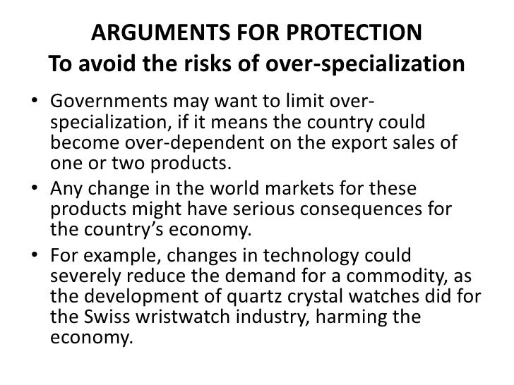 ARGUMENTS FOR PROTECTION To avoid the risks of over-specialization• Governments may want to limit over-  specialization, i...