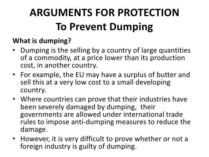 ARGUMENTS FOR PROTECTION         To Prevent DumpingWhat is dumping?• Dumping is the selling by a country of large quantiti...