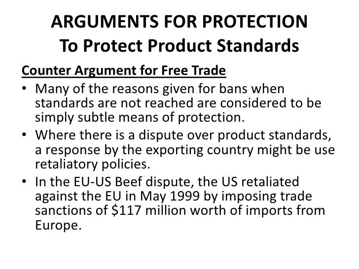ARGUMENTS FOR PROTECTION     To Protect Product StandardsCounter Argument for Free Trade• Many of the reasons given for ba...