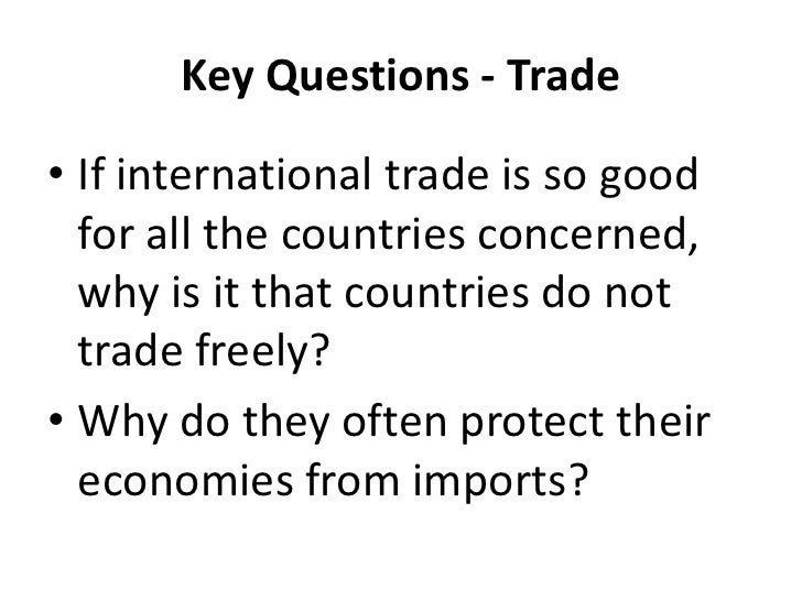 Key Questions - Trade• If international trade is so good  for all the countries concerned,  why is it that countries do no...