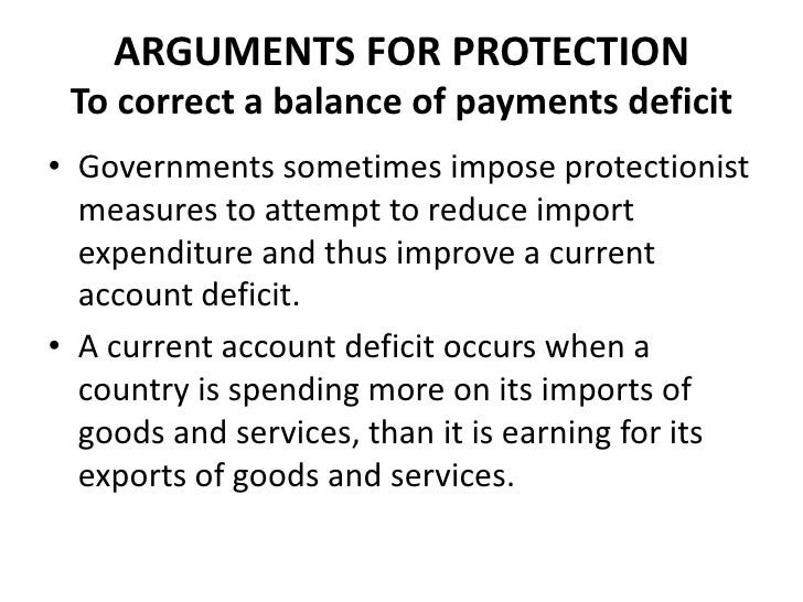 ARGUMENTS FOR PROTECTION To correct a balance of payments deficit• Governments sometimes impose protectionist  measures to...