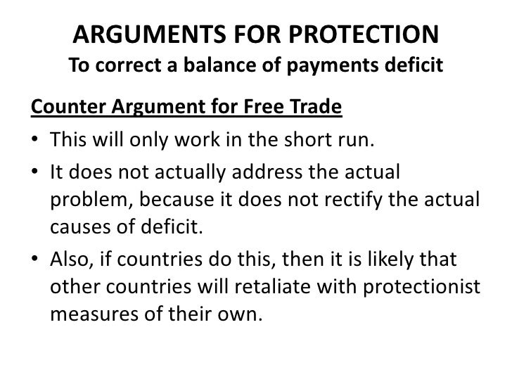 ARGUMENTS FOR PROTECTION    To correct a balance of payments deficitCounter Argument for Free Trade• This will only work i...