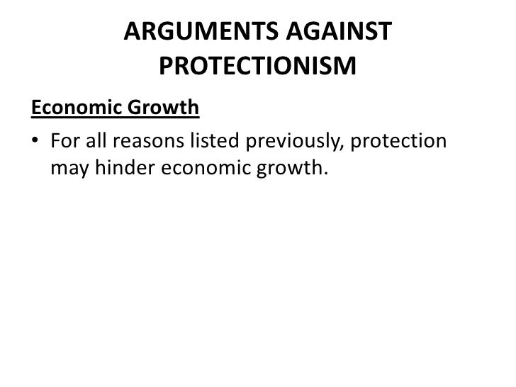 ARGUMENTS AGAINST            PROTECTIONISMEconomic Growth• For all reasons listed previously, protection  may hinder econo...