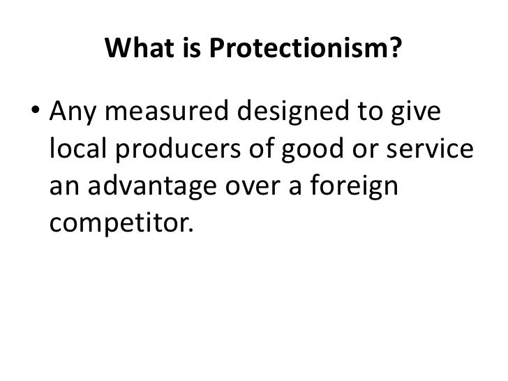 What is Protectionism?• Any measured designed to give  local producers of good or service  an advantage over a foreign  co...