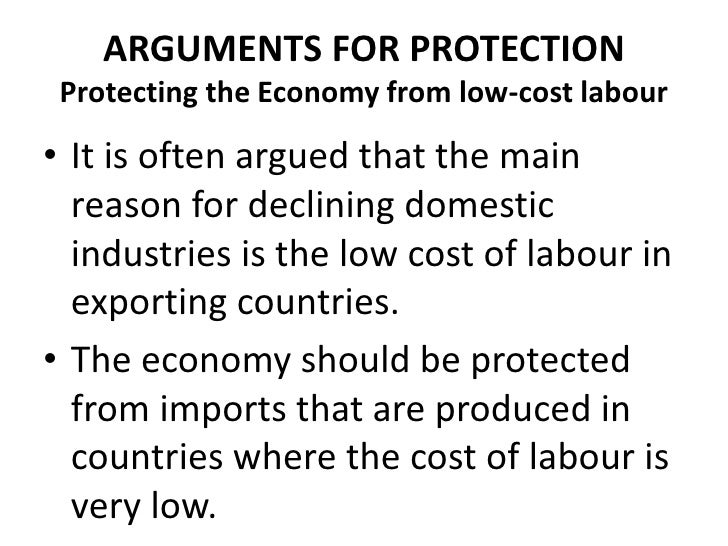 ARGUMENTS FOR PROTECTION Protecting the Economy from low-cost labour• It is often argued that the main  reason for declini...