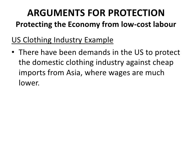 ARGUMENTS FOR PROTECTION Protecting the Economy from low-cost labourUS Clothing Industry Example• There have been demands ...