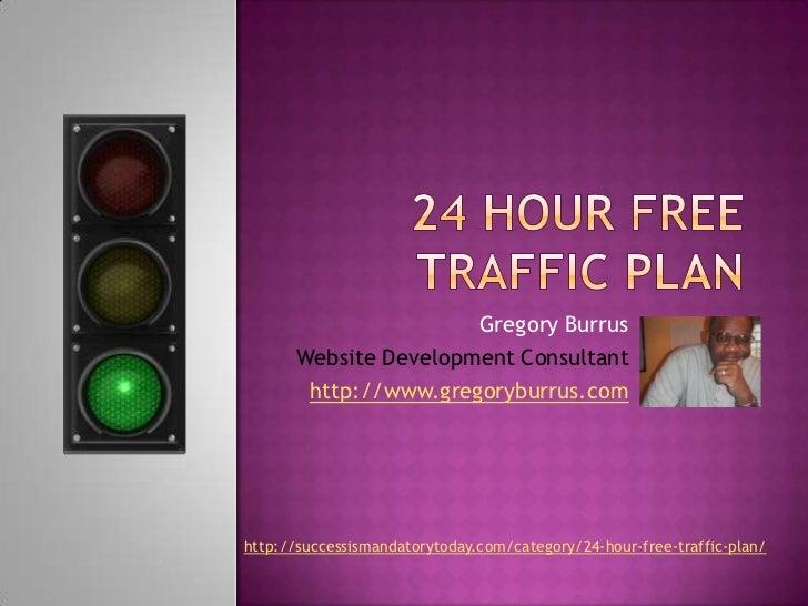 24 Hour Free Traffic Plan<br />Gregory Burrus<br />Website Development Consultant<br />http://www.gregoryburrus.com<br />h...