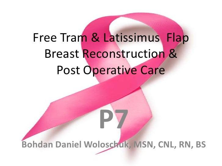 Free Tram & Latissimus  Flap Breast Reconstruction & Post Operative Care<br />P7<br />BohdanDaniel Woloschuk, MSN, CNL, RN...