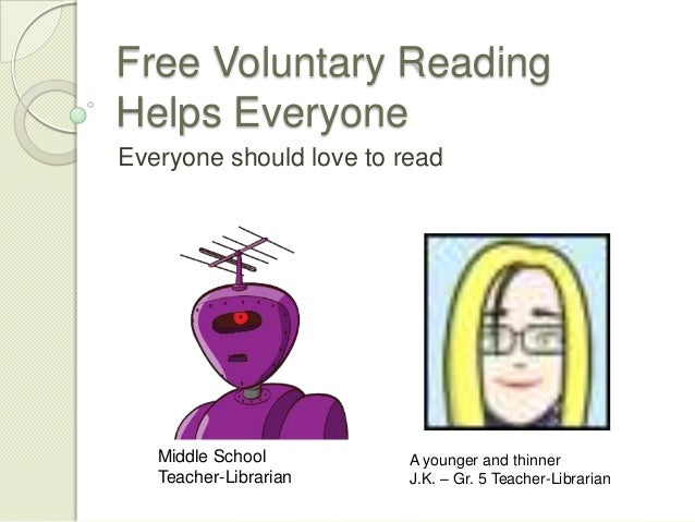Free Voluntary Reading Helps Everyone Everyone should love to read Middle School Teacher-Librarian A younger and thinner J...