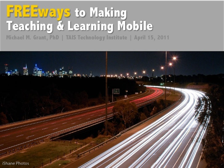 FREEways to MakingTeaching & Learning MobileMichael M. Grant, PhD   TAIS Technology Institute   April 15, 2011