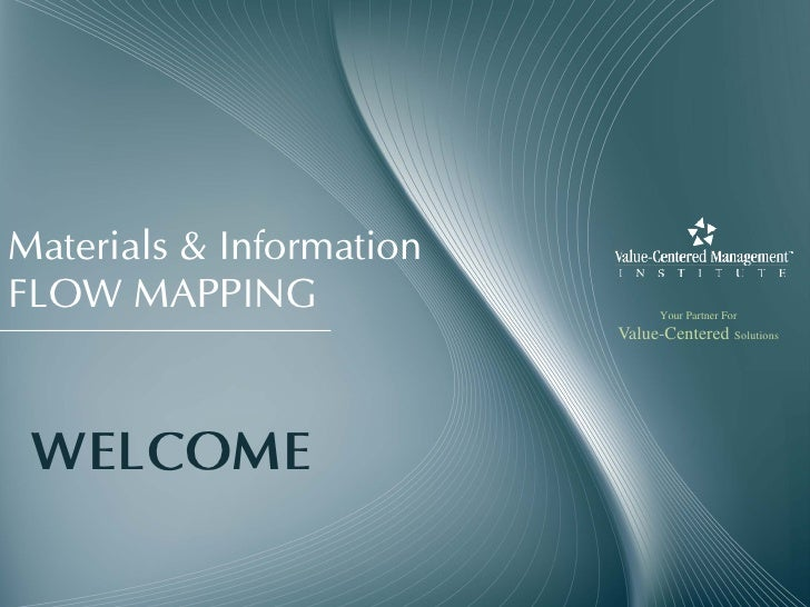 Materials & Information FLOW MAPPING                    Your Partner For                           Value-Centered Solution...