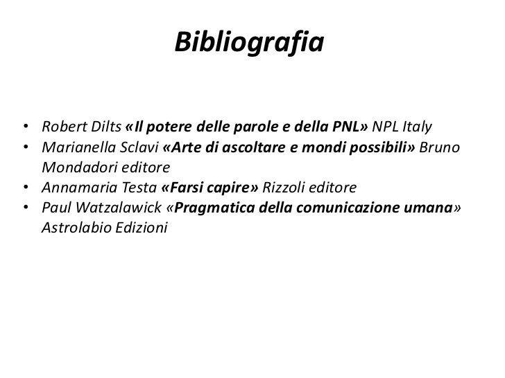 Bibliografia• Robert Dilts «Il potere delle parole e della PNL» NPL Italy• Marianella Sclavi «Arte di ascoltare e mondi po...
