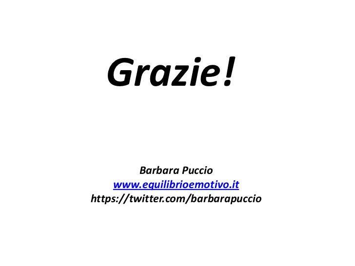 Grazie!          Barbara Puccio    www.equilibrioemotivo.ithttps://twitter.com/barbarapuccio
