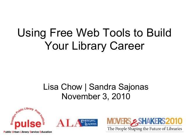 Using Free Web Tools to Build Your Library Career Lisa Chow | Sandra Sajonas November 3, 2010