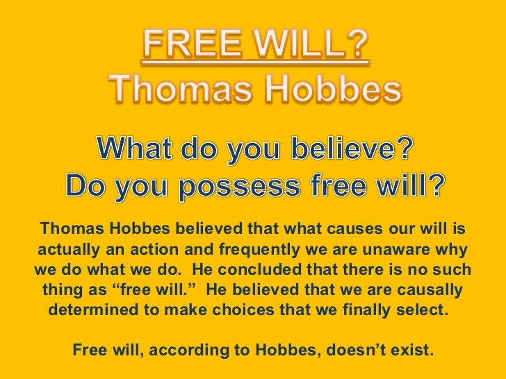 Thomas Hobbes believed that what causes our will is actually an action and frequently we are unaware why we do what we do....