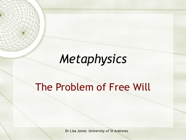 MetaphysicsThe Problem of Free Will      Dr Lisa Jones University of St Andrews