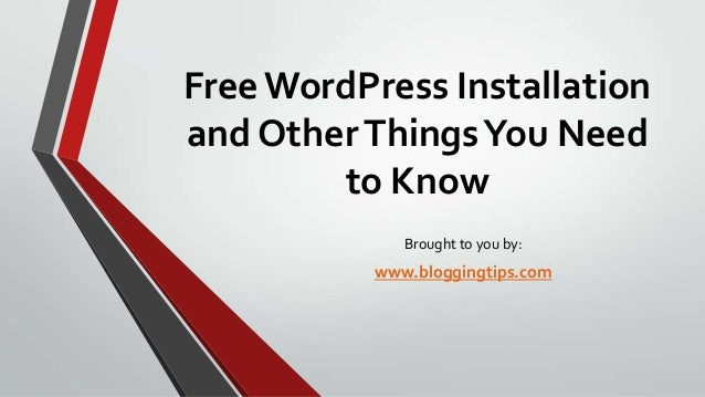 Free WordPress Installation and Other Things You Need to Know Brought to you by:  www.bloggingtips.com