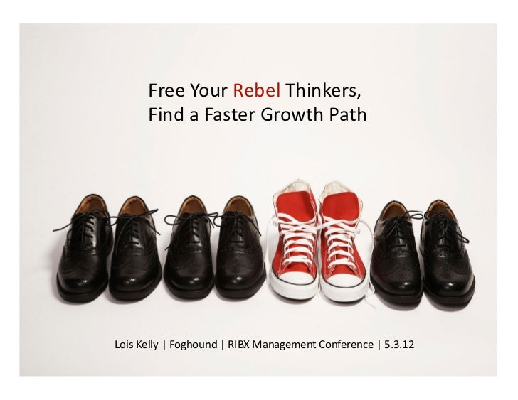 Free	  Your	  Rebel	  Thinkers,	  	           Find	  a	  Faster	  Growth	  Path	  Lois	  Kelly	  |	  Foghound	  |	  RIBX	 ...