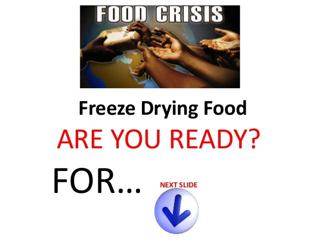 Freeze Drying Food  ARE YOU READY?  FOR…  NEXT SLIDE