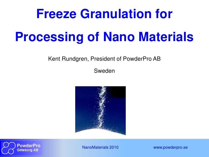 Freeze Granulation forProcessing of Nano Materials     Kent Rundgren, President of PowderPro AB                      Swede...