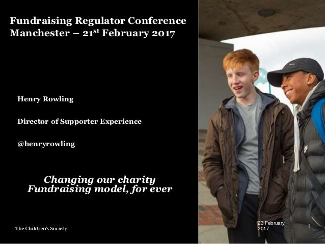 Fundraising Regulator Conference Manchester – 21st February 2017 Henry Rowling Director of Supporter Experience @henryrowl...